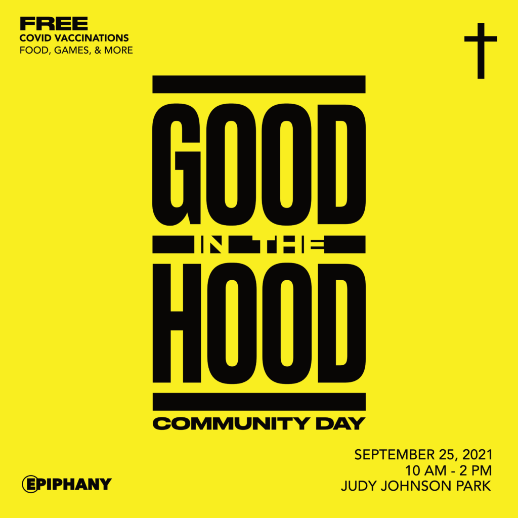 Yellow background with black text that says: Good in the hood community day. september 25, 2021 10am to 2pm at judy johnson park. Free covd vaccinations, food, games and more. There is a small cross in the upper right corner and the epiphany church logo in the lower left corner.